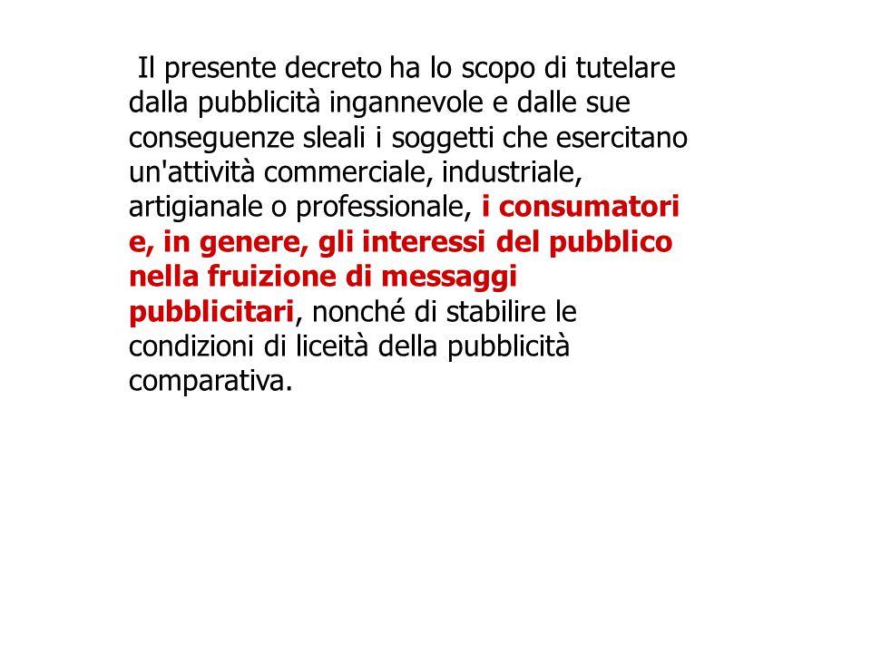 Il presente decreto ha lo scopo di tutelare dalla pubblicità ingannevole e dalle sue conseguenze sleali i soggetti che esercitano un'attività commerci