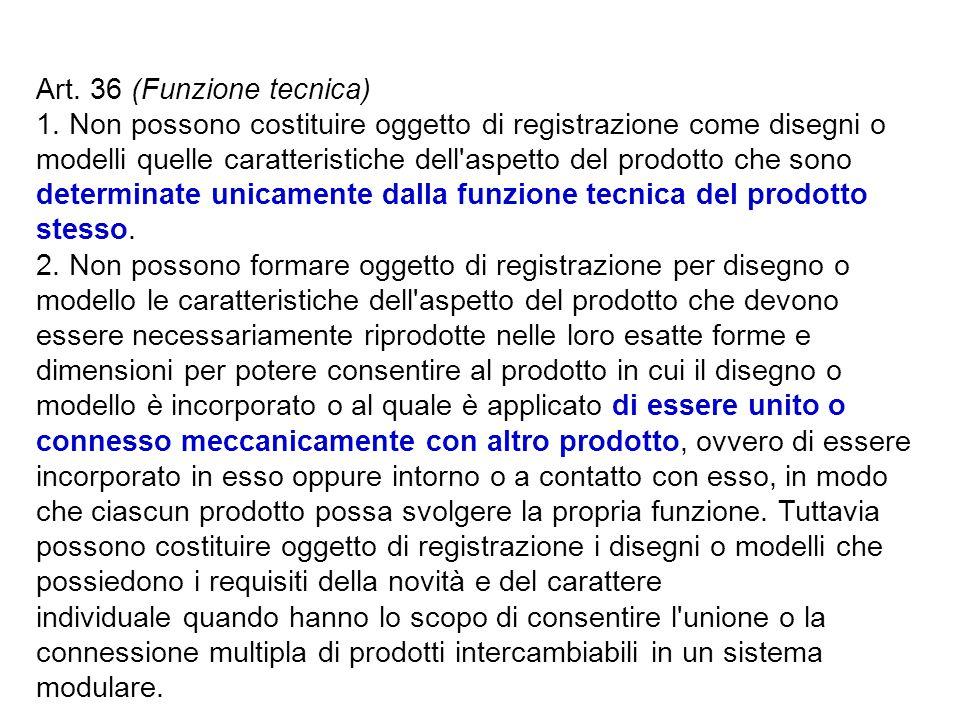 Art. 36 (Funzione tecnica) 1. Non possono costituire oggetto di registrazione come disegni o modelli quelle caratteristiche dell'aspetto del prodotto