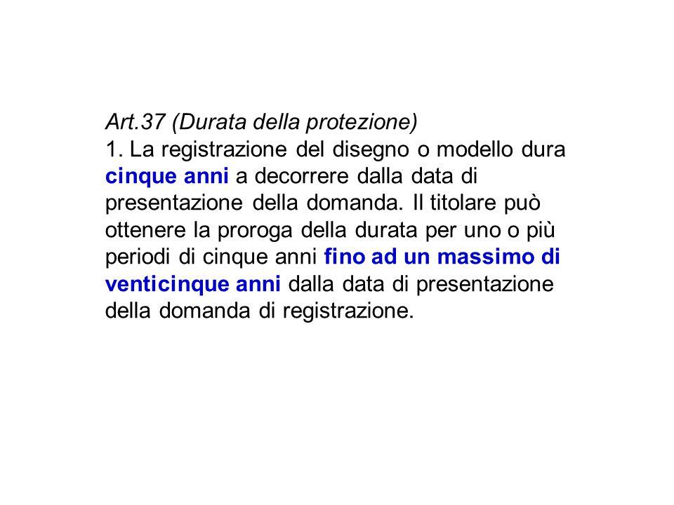 Art.37 (Durata della protezione) 1. La registrazione del disegno o modello dura cinque anni a decorrere dalla data di presentazione della domanda. Il