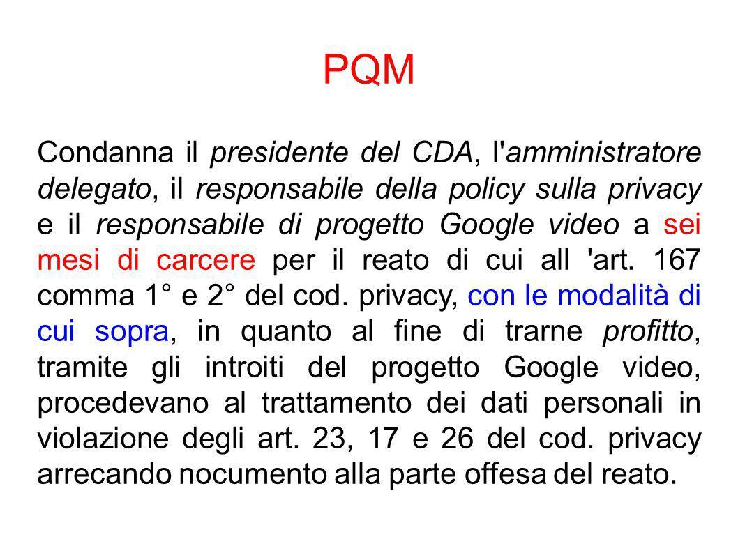 PQM Condanna il presidente del CDA, l amministratore delegato, il responsabile della policy sulla privacy e il responsabile di progetto Google video a sei mesi di carcere per il reato di cui all art.
