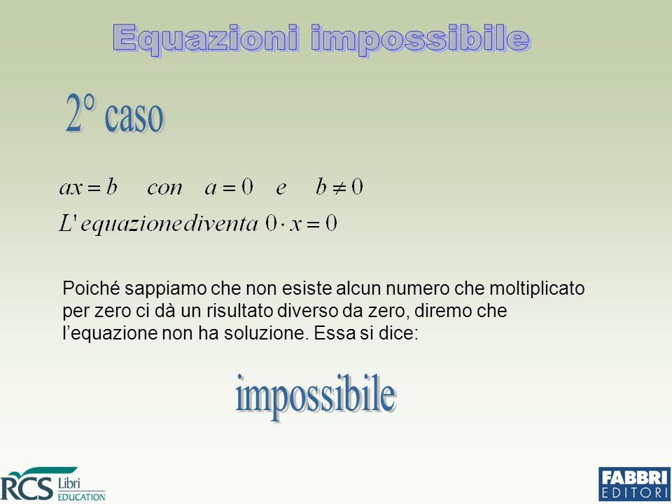 Poiché sappiamo che non esiste alcun numero che moltiplicato per zero ci dà un risultato diverso da zero, diremo che l'equazione non ha soluzione. Ess