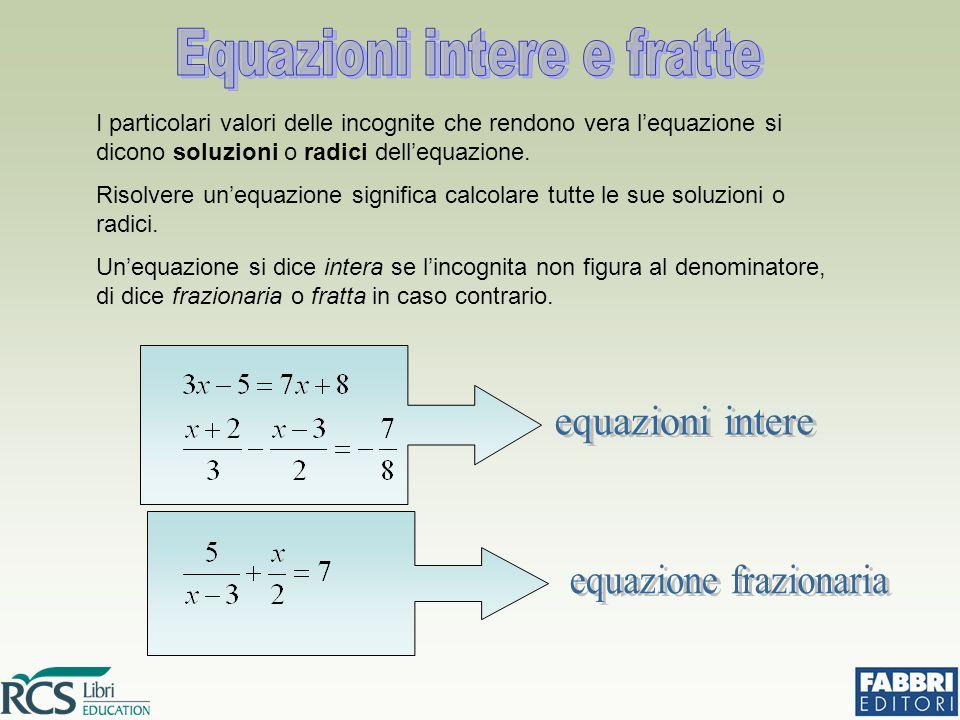 I particolari valori delle incognite che rendono vera l'equazione si dicono soluzioni o radici dell'equazione. Risolvere un'equazione significa calcol