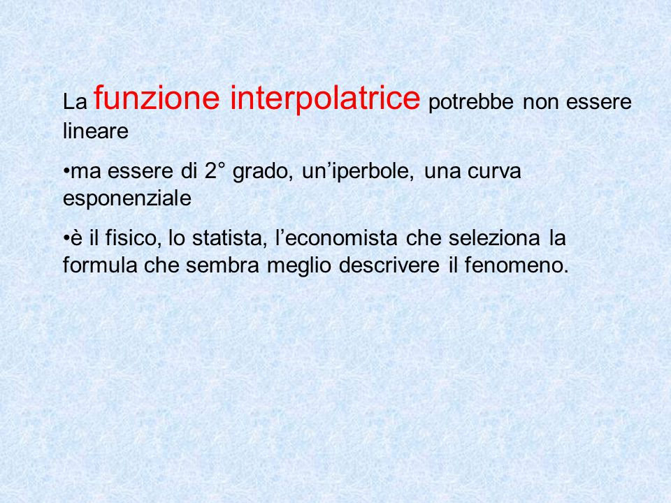 La funzione interpolatrice potrebbe non essere lineare ma essere di 2° grado, un'iperbole, una curva esponenziale è il fisico, lo statista, l'economista che seleziona la formula che sembra meglio descrivere il fenomeno.