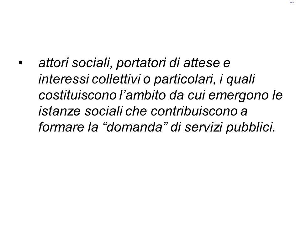 m&m attori sociali, portatori di attese e interessi collettivi o particolari, i quali costituiscono l'ambito da cui emergono le istanze sociali che co