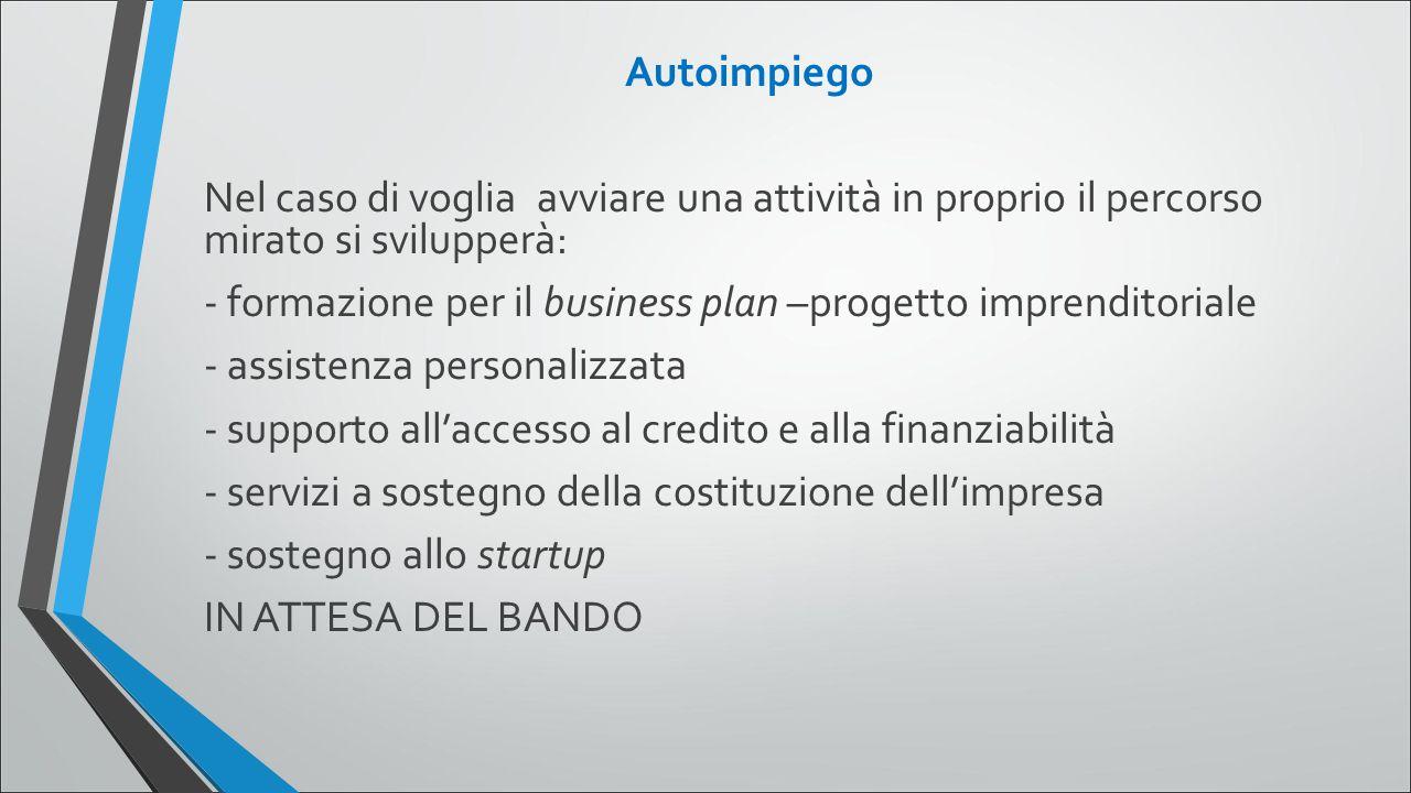 Autoimpiego Nel caso di voglia avviare una attività in proprio il percorso mirato si svilupperà: - formazione per il business plan –progetto imprendit