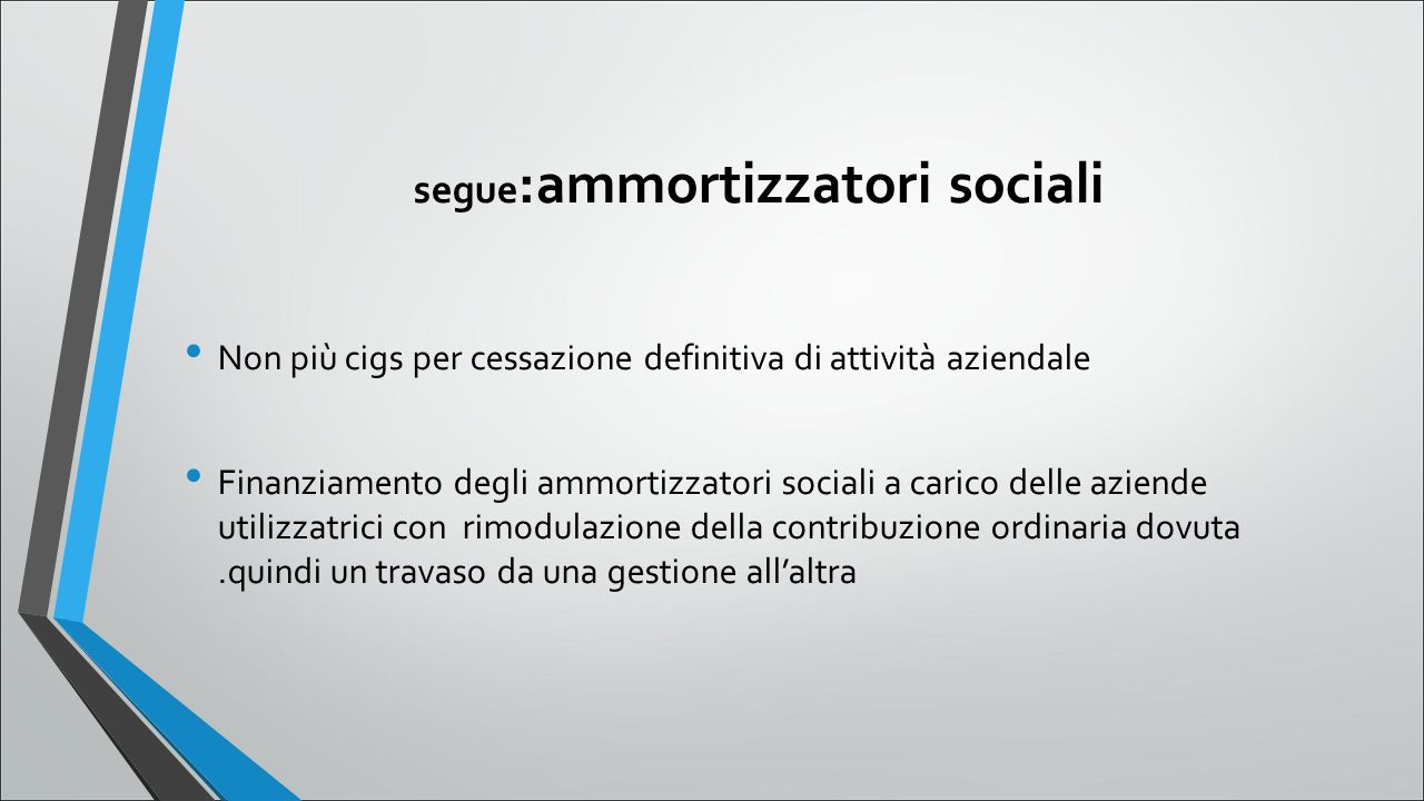 segue :ammortizzatori sociali Non più cigs per cessazione definitiva di attività aziendale Finanziamento degli ammortizzatori sociali a carico delle a