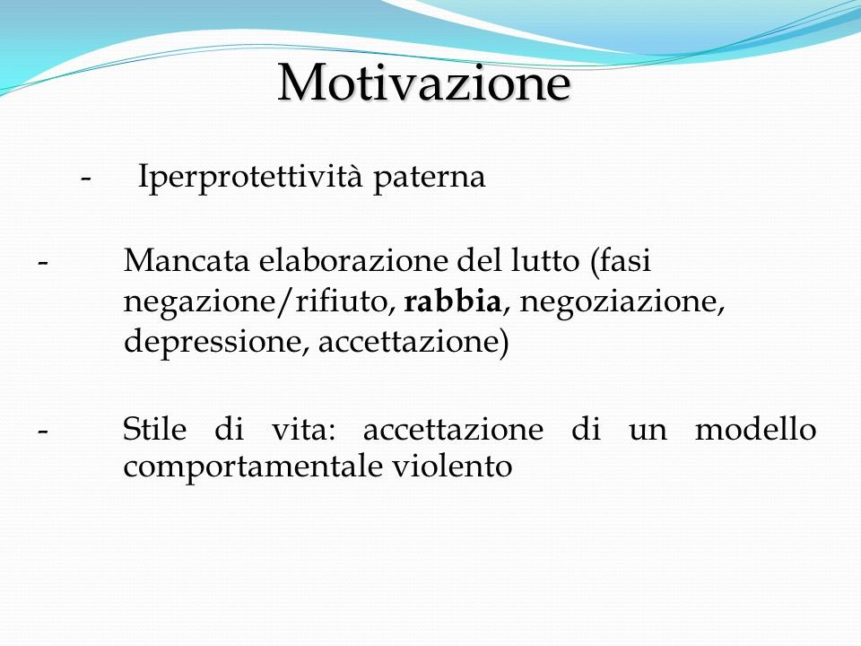 Motivazione Motivazione -Iperprotettività paterna -Mancata elaborazione del lutto (fasi negazione/rifiuto, rabbia, negoziazione, depressione, accettazione) - Stile di vita: accettazione di un modello comportamentale violento