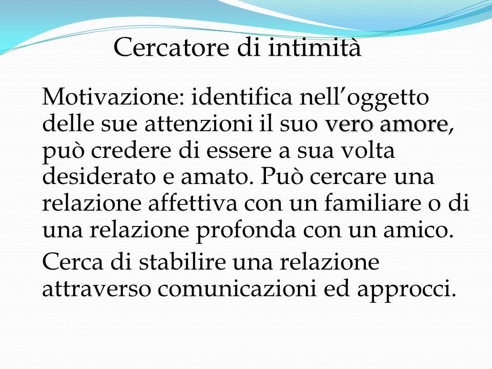 Cercatore di intimità vero amore Motivazione: identifica nell'oggetto delle sue attenzioni il suo vero amore, può credere di essere a sua volta desiderato e amato.