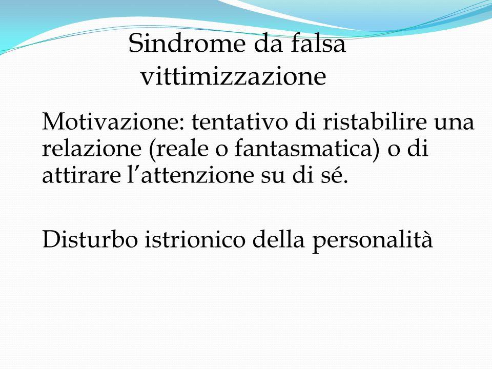 Sindrome da falsa vittimizzazione Motivazione: tentativo di ristabilire una relazione (reale o fantasmatica) o di attirare l'attenzione su di sé.