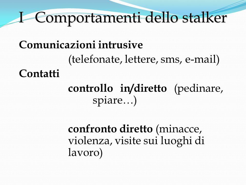 Comunicazioni intrusive (telefonate, lettere, sms, e-mail) Contatti controllo in/diretto (pedinare, spiare…) confronto diretto (minacce, violenza, visite sui luoghi di lavoro) I Comportamenti dello stalker I Comportamenti dello stalker