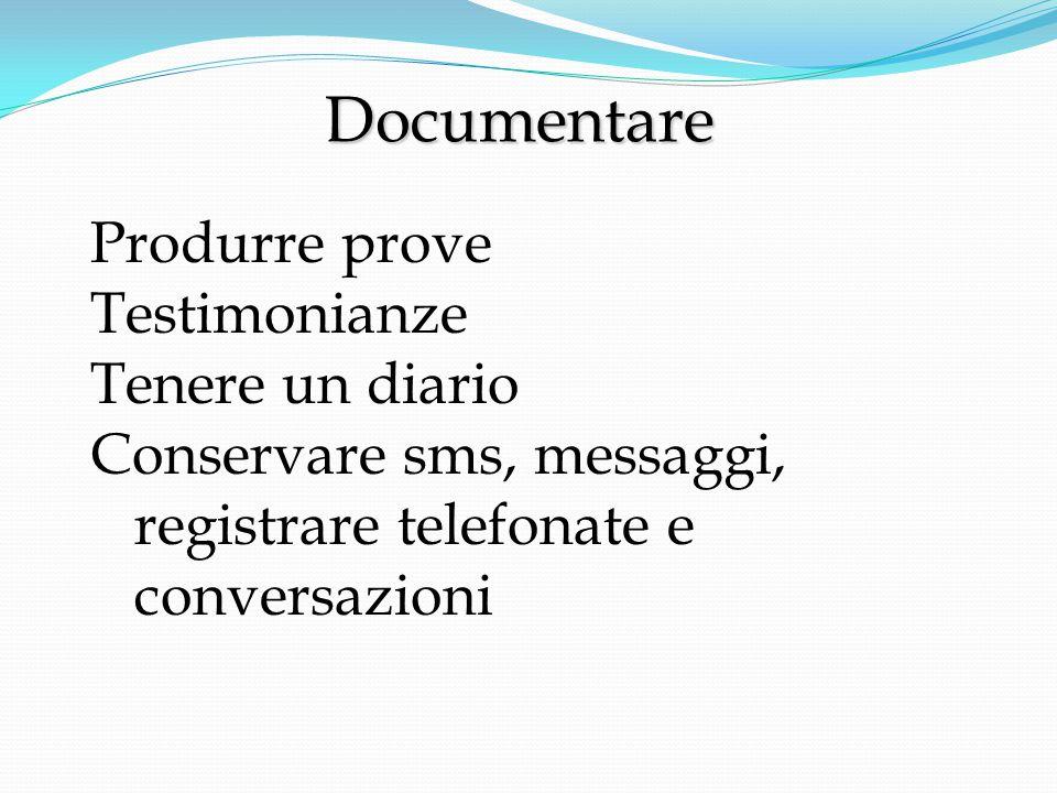 Documentare Documentare Produrre prove Testimonianze Tenere un diario Conservare sms, messaggi, registrare telefonate e conversazioni