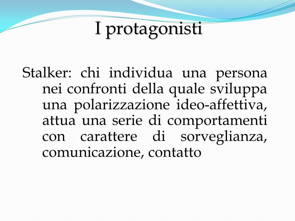 Stalker: chi individua una persona nei confronti della quale sviluppa una polarizzazione ideo-affettiva, attua una serie di comportamenti con carattere di sorveglianza, comunicazione, contatto I protagonisti I protagonisti