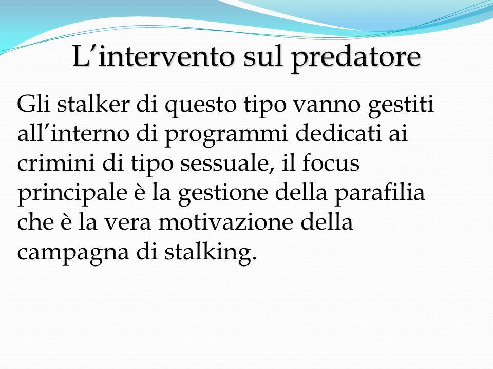 L'intervento sul predatore L'intervento sul predatore Gli stalker di questo tipo vanno gestiti all'interno di programmi dedicati ai crimini di tipo sessuale, il focus principale è la gestione della parafilia che è la vera motivazione della campagna di stalking.