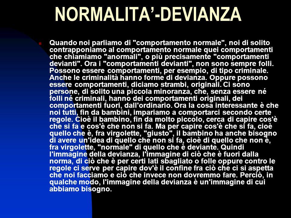 NORMALITA'-DEVIANZA Quando noi parliamo di comportamento normale , noi di solito contrapponiamo al comportamento normale quei comportamenti che chiamiamo anormali , o più precisamente comportamenti devianti .