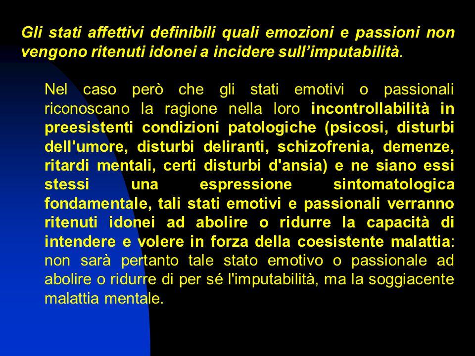 Gli stati affettivi definibili quali emozioni e passioni non vengono ritenuti idonei a incidere sull'imputabilità. Nel caso però che gli stati emotivi