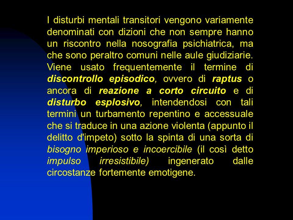 I disturbi mentali transitori vengono variamente denominati con dizioni che non sempre hanno un riscontro nella nosografia psichiatrica, ma che sono peraltro comuni nelle aule giudiziarie.