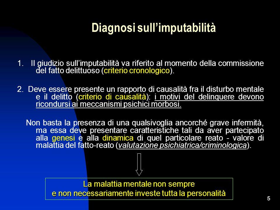 5 Diagnosi sull'imputabilità 1. Il giudizio sull'imputabilità va riferito al momento della commissione del fatto delittuoso (criterio cronologico). 2.