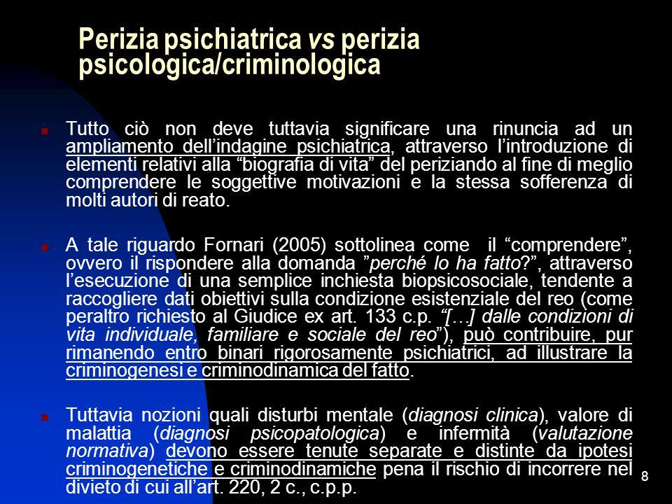 8 Perizia psichiatrica vs perizia psicologica/criminologica Tutto ciò non deve tuttavia significare una rinuncia ad un ampliamento dell'indagine psichiatrica, attraverso l'introduzione di elementi relativi alla biografia di vita del periziando al fine di meglio comprendere le soggettive motivazioni e la stessa sofferenza di molti autori di reato.