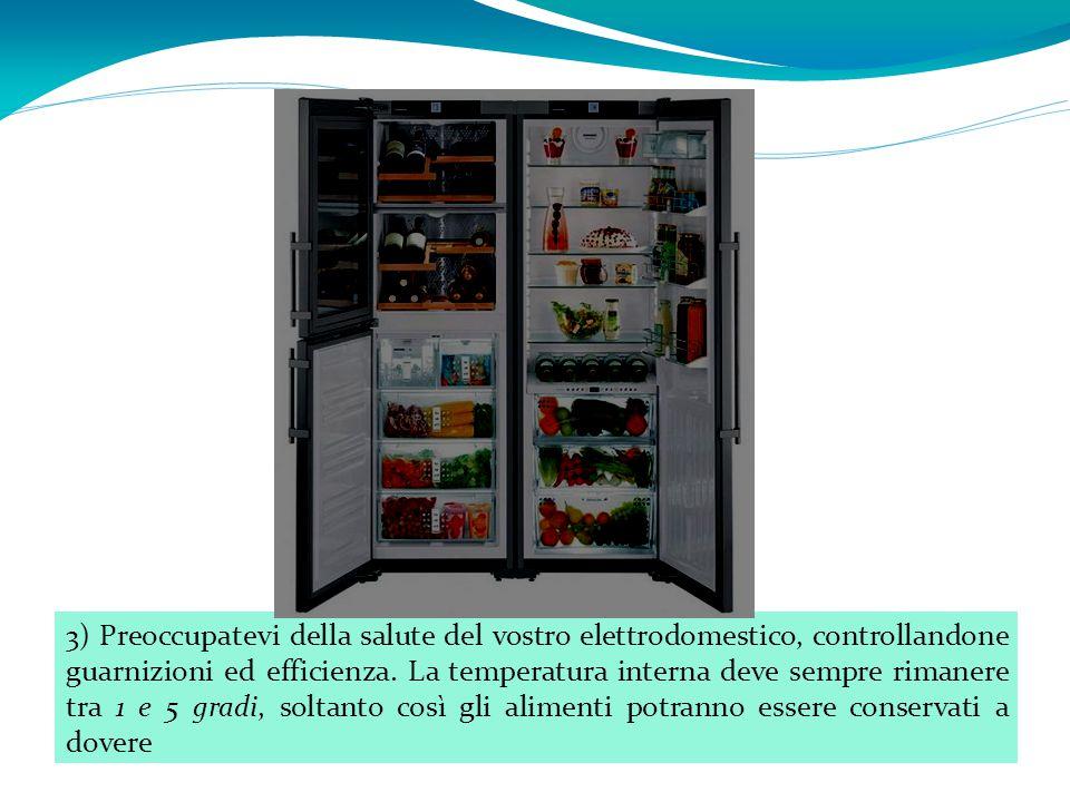 3) Preoccupatevi della salute del vostro elettrodomestico, controllandone guarnizioni ed efficienza. La temperatura interna deve sempre rimanere tra 1