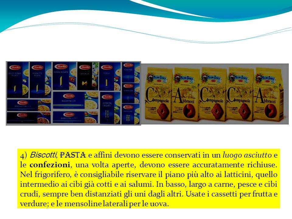 4) Biscotti, pasta e affini devono essere conservati in un luogo asciutto e le confezioni, una volta aperte, devono essere accuratamente richiuse. Nel