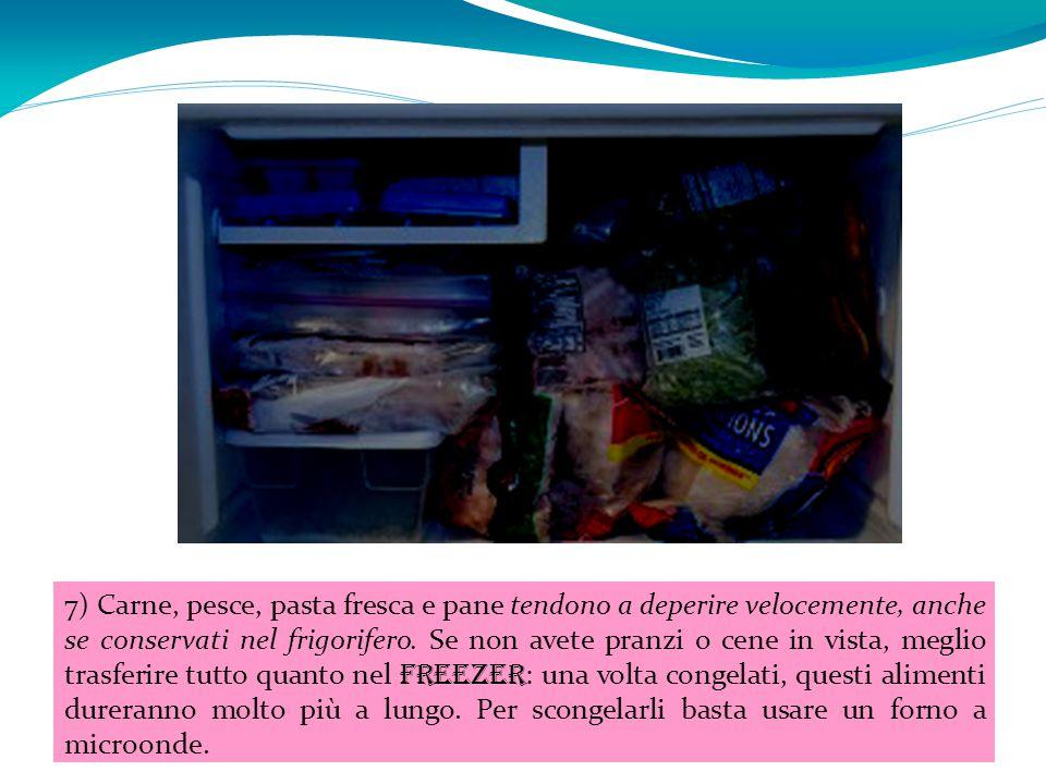 7) Carne, pesce, pasta fresca e pane tendono a deperire velocemente, anche se conservati nel frigorifero. Se non avete pranzi o cene in vista, meglio