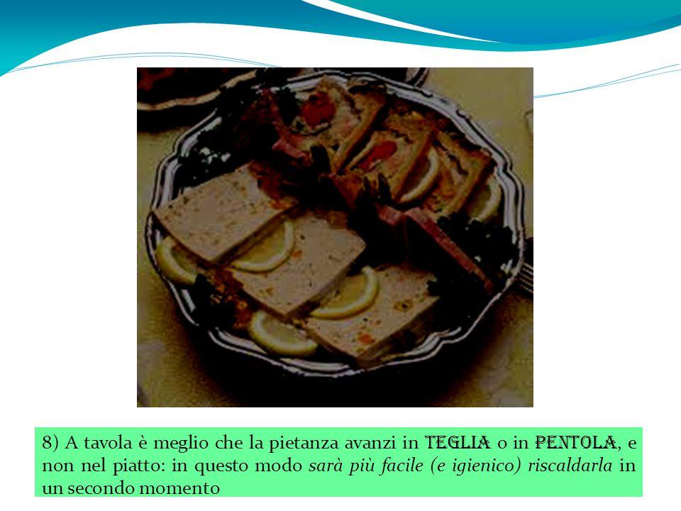 8) A tavola è meglio che la pietanza avanzi in teglia o in pentola, e non nel piatto: in questo modo sarà più facile (e igienico) riscaldarla in un secondo momento