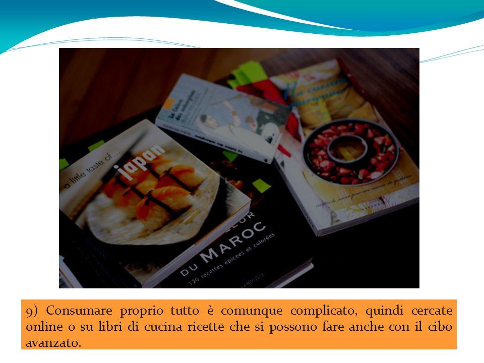 9) Consumare proprio tutto è comunque complicato, quindi cercate online o su libri di cucina ricette che si possono fare anche con il cibo avanzato.