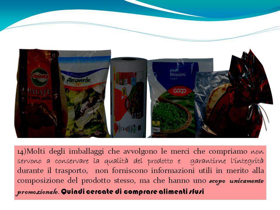 14)Molti degli imballaggi che avvolgono le merci che compriamo non servono a conservare la qualità del prodotto e garantirne l'integrità durante il tr