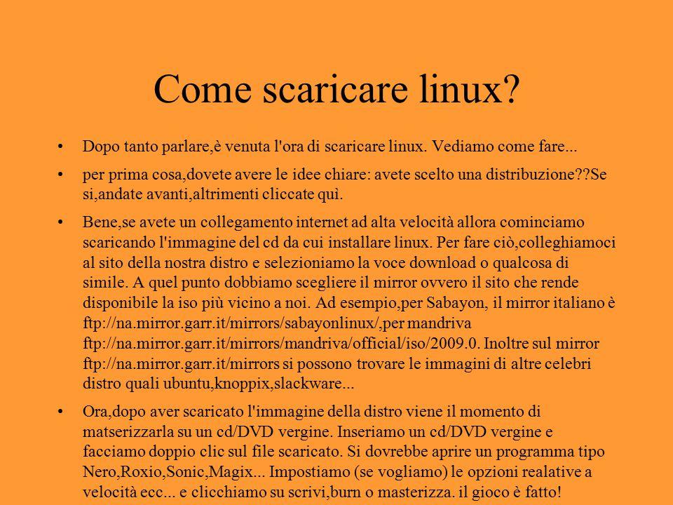 Come scaricare linux? Dopo tanto parlare,è venuta l'ora di scaricare linux. Vediamo come fare... per prima cosa,dovete avere le idee chiare: avete sce