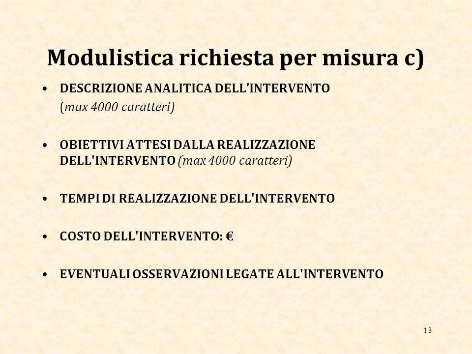 Modulistica richiesta per misura c) DESCRIZIONE ANALITICA DELL'INTERVENTO (max 4000 caratteri) OBIETTIVI ATTESI DALLA REALIZZAZIONE DELL INTERVENTO (max 4000 caratteri) TEMPI DI REALIZZAZIONE DELL INTERVENTO COSTO DELL INTERVENTO: € EVENTUALI OSSERVAZIONI LEGATE ALL INTERVENTO 13