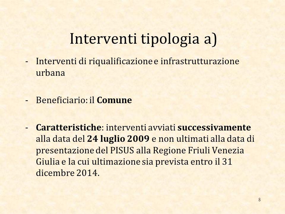 Interventi tipologia a) -Interventi di riqualificazione e infrastrutturazione urbana -Beneficiario: il Comune -Caratteristiche: interventi avviati successivamente alla data del 24 luglio 2009 e non ultimati alla data di presentazione del PISUS alla Regione Friuli Venezia Giulia e la cui ultimazione sia prevista entro il 31 dicembre 2014.