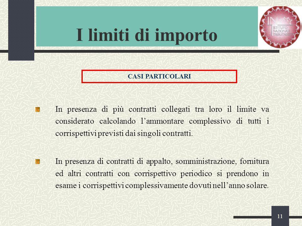 11 I limiti di importo In presenza di più contratti collegati tra loro il limite va considerato calcolando l'ammontare complessivo di tutti i corrispettivi previsti dai singoli contratti.