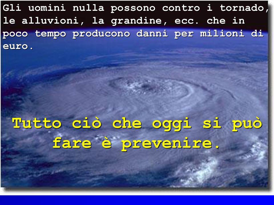 5 Gli uomini nulla possono contro i tornado, le alluvioni, la grandine, ecc.