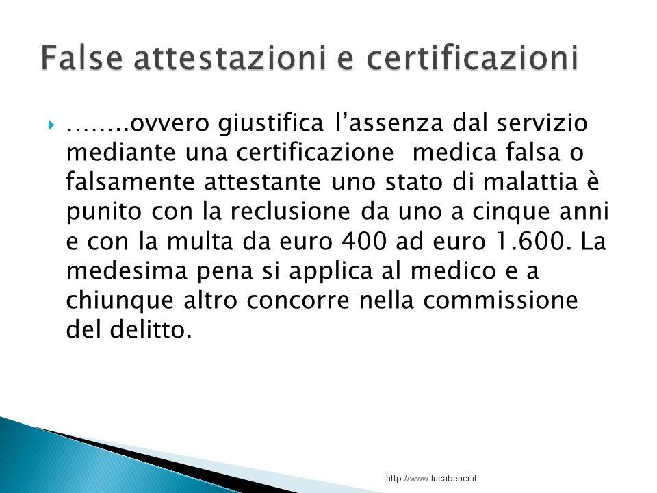  ……..ovvero giustifica l'assenza dal servizio mediante una certificazione medica falsa o falsamente attestante uno stato di malattia è punito con la reclusione da uno a cinque anni e con la multa da euro 400 ad euro 1.600.