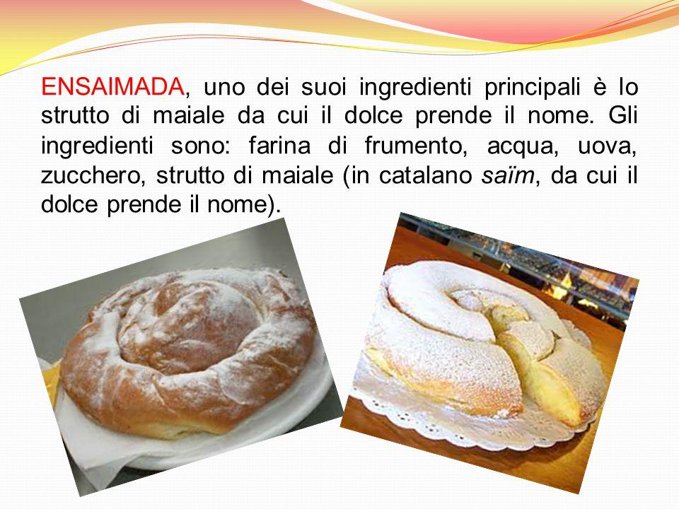 ENSAIMADA, uno dei suoi ingredienti principali è lo strutto di maiale da cui il dolce prende il nome. Gli ingredienti sono: farina di frumento, acqua,