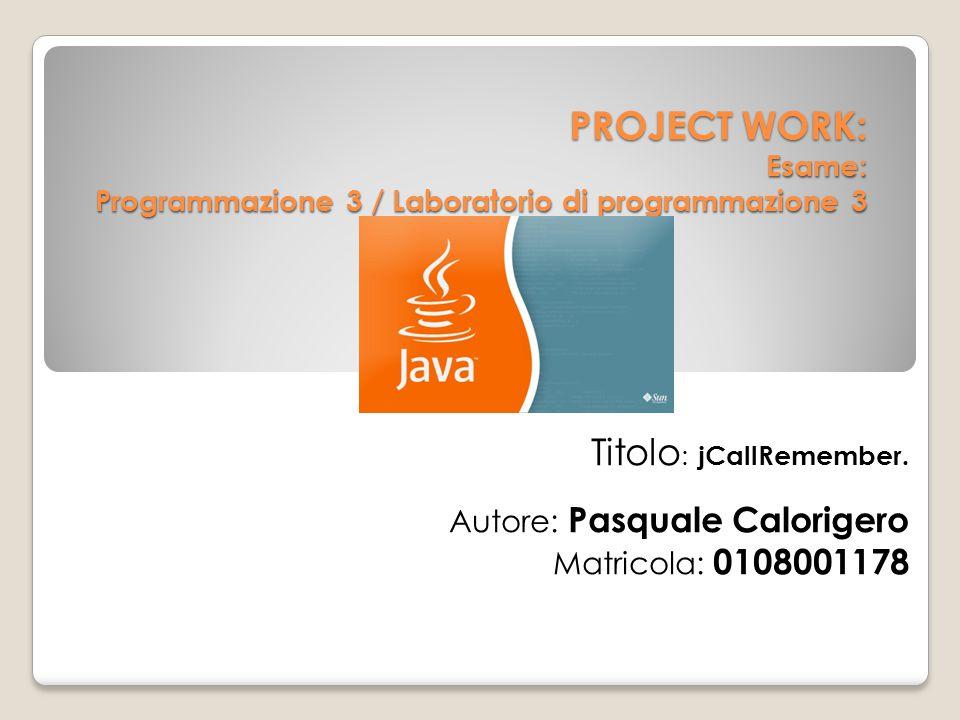 PROJECT WORK: Esame: Programmazione 3 / Laboratorio di programmazione 3 Titolo : jCallRemember. Autore: Pasquale Calorigero Matricola: 0108001178