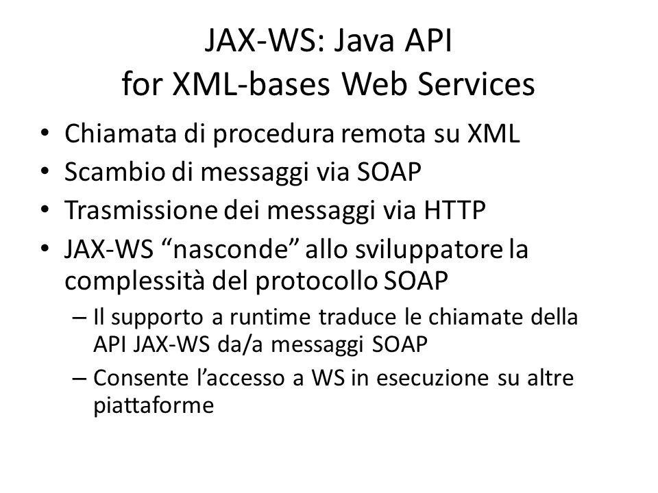 JAX-WS: Java API for XML-bases Web Services Chiamata di procedura remota su XML Scambio di messaggi via SOAP Trasmissione dei messaggi via HTTP JAX-WS