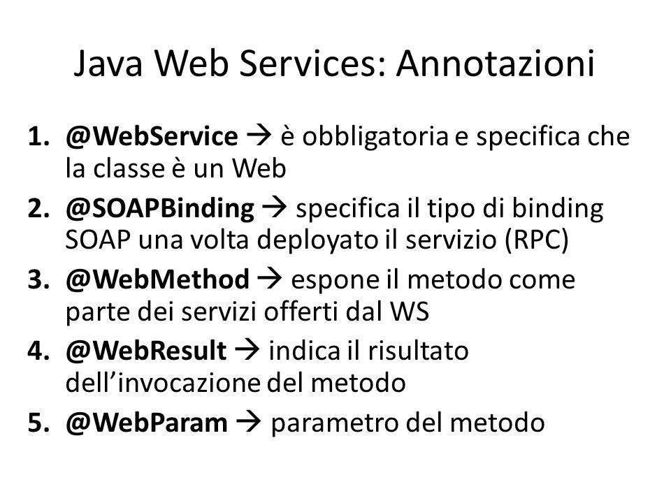 Java Web Services: Annotazioni 1.@WebService  è obbligatoria e specifica che la classe è un Web 2.@SOAPBinding  specifica il tipo di binding SOAP un