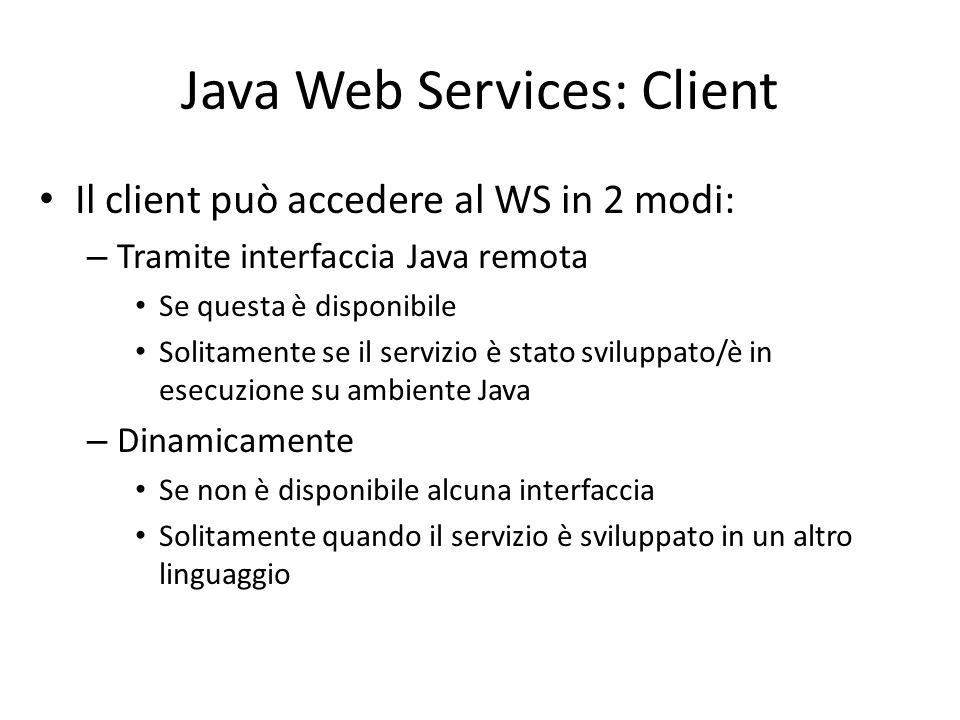 Java Web Services: Client Il client può accedere al WS in 2 modi: – Tramite interfaccia Java remota Se questa è disponibile Solitamente se il servizio