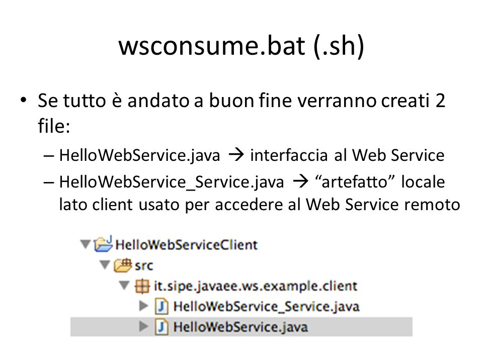 wsconsume.bat (.sh) Se tutto è andato a buon fine verranno creati 2 file: – HelloWebService.java  interfaccia al Web Service – HelloWebService_Servic