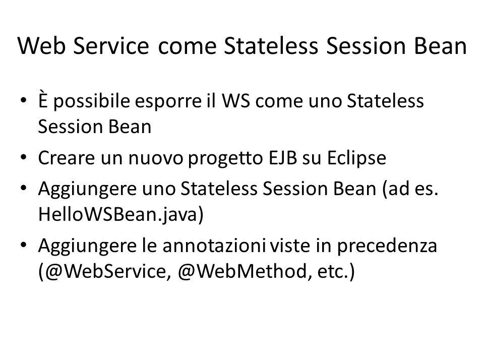 Web Service come Stateless Session Bean È possibile esporre il WS come uno Stateless Session Bean Creare un nuovo progetto EJB su Eclipse Aggiungere u