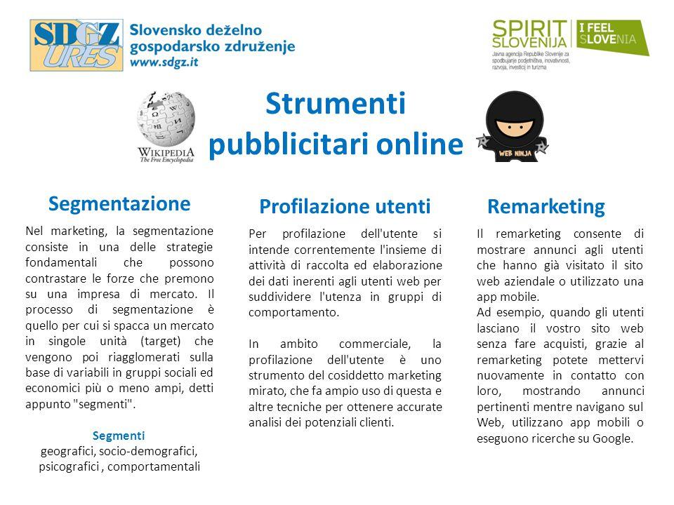 Strumenti pubblicitari online Segmentazione Profilazione utentiRemarketing Nel marketing, la segmentazione consiste in una delle strategie fondamentali che possono contrastare le forze che premono su una impresa di mercato.