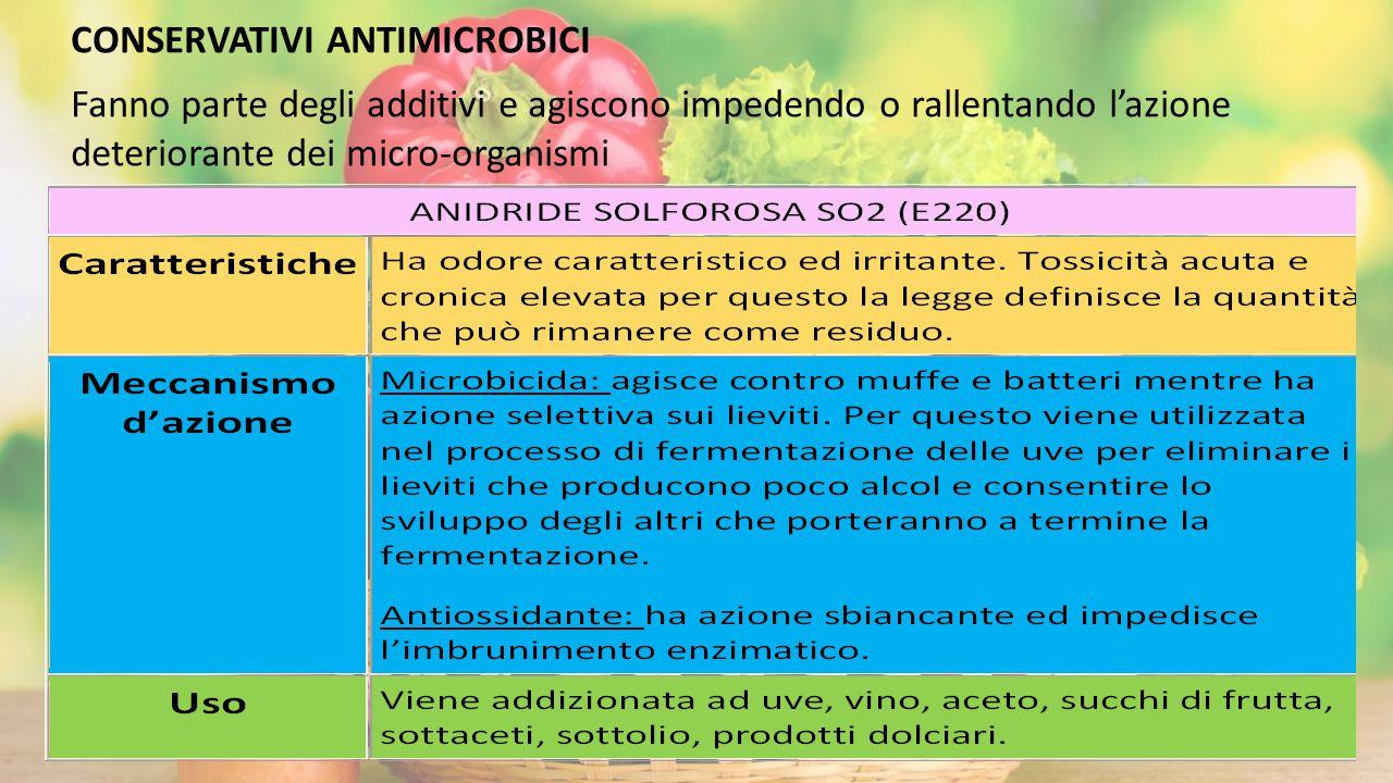 CONSERVATIVI ANTIMICROBICI Fanno parte degli additivi e agiscono impedendo o rallentando l'azione deteriorante dei micro-organismi