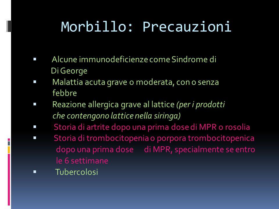 Morbillo: Precauzioni  Alcune immunodeficienze come Sindrome di Di George  Malattia acuta grave o moderata, con o senza febbre  Reazione allergica