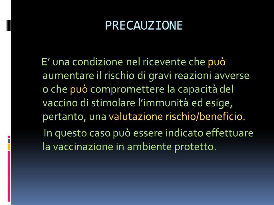PRECAUZIONE E' una condizione nel ricevente che può aumentare il rischio di gravi reazioni avverse o che può compromettere la capacità del vaccino di