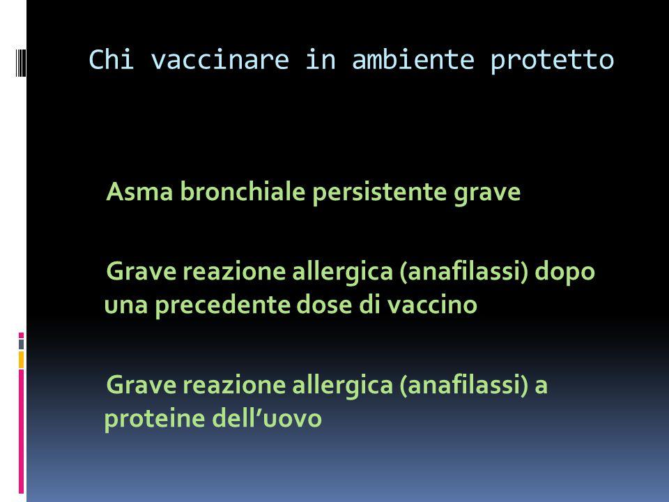 Chi vaccinare in ambiente protetto Asma bronchiale persistente grave Grave reazione allergica (anafilassi) dopo una precedente dose di vaccino Grave r