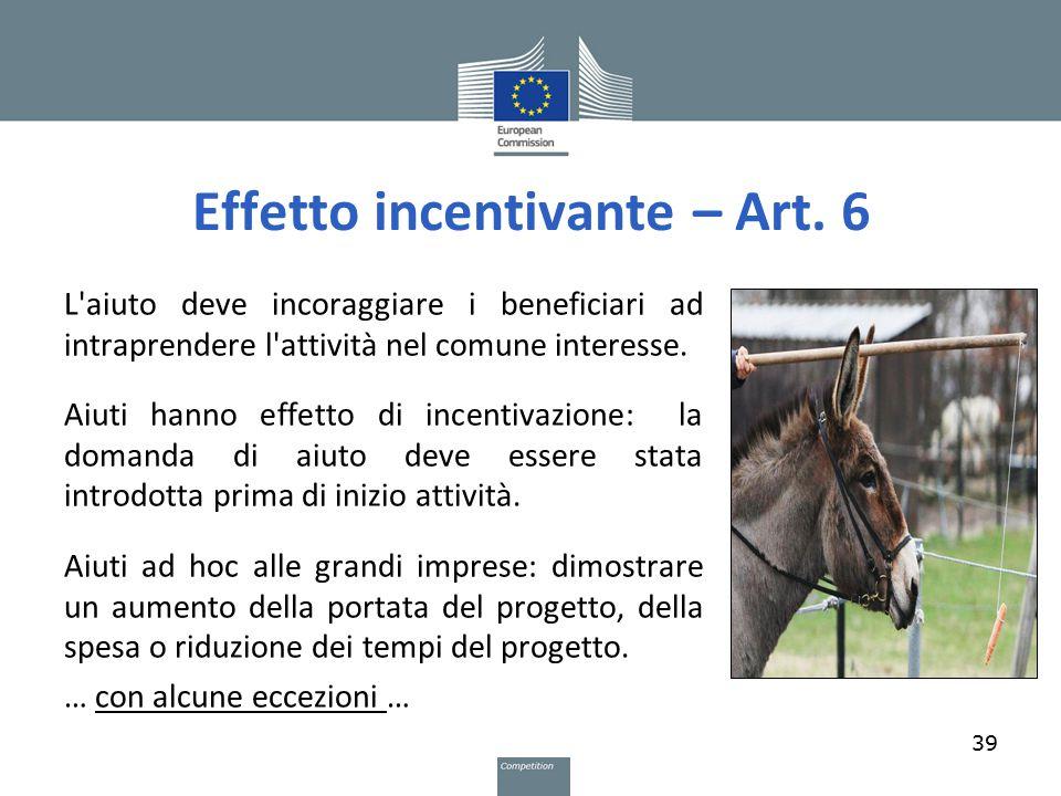 Effetto incentivante – Art. 6 39 L'aiuto deve incoraggiare i beneficiari ad intraprendere l'attività nel comune interesse. Aiuti hanno effetto di ince