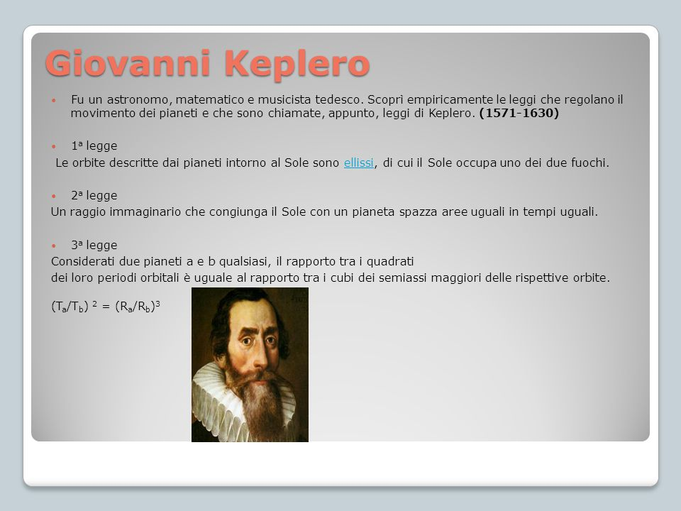 Giovanni Keplero Fu un astronomo, matematico e musicista tedesco. Scoprì empiricamente le leggi che regolano il movimento dei pianeti e che sono chiam