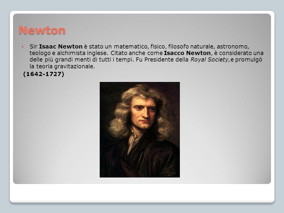 Newton Sir Isaac Newton è stato un matematico, fisico, filosofo naturale, astronomo, teologo e alchimista inglese. Citato anche come Isacco Newton, è