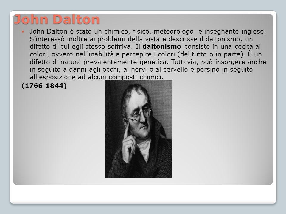John Dalton John Dalton è stato un chimico, fisico, meteorologo e insegnante inglese. S'interessò inoltre ai problemi della vista e descrisse il dalto